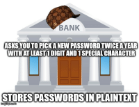 Meme, Bank, and Programmer Humor: BANK  ASKSYOUTO PICK A NEW PASSWORD TWICE A YEAR  WITHAT LEAST! DIGIT ANDI SPECIAL CHARACTER  STORESPASSWORDSINPLAINTEXT