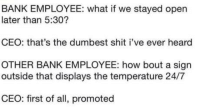 Club, Shit, and Tumblr: BANK EMPLOYEE: what if we stayed open  later than 5:30?  CEO: that's the dumbest shit i've ever heard  OTHER BANK EMPLOYEE: how bout a sign  outside that displays the temperature 24/7  CEO: first of all, promoted laughoutloud-club:  Inside intel from a random bank.