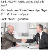 "Fam, Shit, and Bank: Bank: How will you be paying back this  loan?  Me: I liked one of those ""like and youll get  $10,000 tomorrow"" pics  Bank: oh shit u good fam Guess who's getting 10K tmmrw 😏"