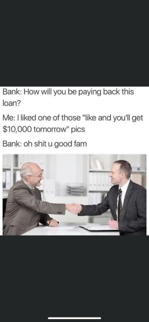 """Pay it forward: Bank: How will you be paying back this  loan?  Me: I liked one of those """"like and you'll get  $10,000 tomorrow"""" pics  Bank: oh shit u good fam Pay it forward"""