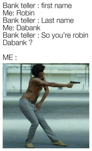America, Dank, and Memes: Bank teller : first name  Me: Robin  Bank teller : Last name  Me: Dabank  Bank teller So you're robin  Dabank?  ME: This is America by macmoosie MORE MEMES