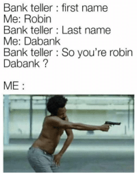 Memes, Snapchat, and Bank: Bank teller: first name  Me: Robin  Bank teller: Last name  Me: Dabank  Bank teller : So you're robin  Dabank ?  ME: Snapchat: DankMemesGang