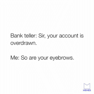 Dank, Memes, and Bank: Bank teller: Sir, your account is  overarawn.  Me: So are your eyebrows.  MEMES What you gotta be so loud for?