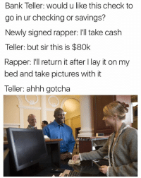 If you don't put money on your ear and pretend that it's a phone, you don't deserve to be rich.: Bank Teller: would u like this check to  go in ur checking or savings?  Newly signed rapper: I'll take cash  Teller: but sir this is $80k  Rapper: I'll return it after I lay it on my  bed and take pictures with it  Teller: ahhh gotcha  MasiPopa If you don't put money on your ear and pretend that it's a phone, you don't deserve to be rich.