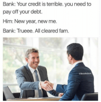 Fam, New Year's, and Bank: Bank: Your credit is terrible. you need to  pay off your debt.  Him: New year, new me.  Bank: Trueee. All cleared fam  @BetaSalmon