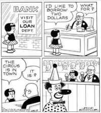 Wholesome, Artist, and Borrow: BANKBWHAT  I'D LIKE TO WHAT  BORROW  FOR?  VISITDOLLARS  OUR  LOAN  DEPT  THE  CIRCUS )  IS IN  TOWN  Is e  BUSMILLe <p>Wholesome banker :)</p>  Artist: Ernie Bushmiller