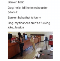 Fucking, Funny, and Hello: Banker: hello  Dog: hello, I'd like to make a de-  paws-it  Banker: haha that is funny  Dog: my finances aren't a fucking  joke, Jessica SarcasmOnly