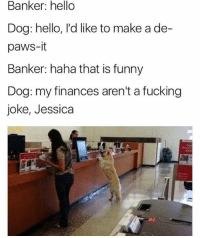 Fucking, Funny, and Hello: Banker: hello  Dog: hello, I'd like to make a de-  paws-it  Banker: haha that is funny  Dog: my finances aren't a fucking  joke, Jessica