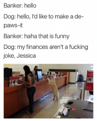 Fucking, Funny, and Hello: Banker: hello  Dog: hello, l'd like to make a de-  paws-it  Banker: haha that is funny  Dog: my finances aren't a fucking  joke, Jessica  23 Fucking Jessica