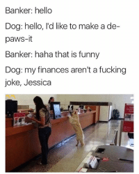 This isn't a joke, Jessica. This money needs to be de-paw-sited before noon 😂 (rp: @mememang @mememang): Banker: hello  Dog: hello, l'd like to make a de-  paws-it  Banker: haha that is funny  Dog: my finances aren't a fucking  joke, Jessica This isn't a joke, Jessica. This money needs to be de-paw-sited before noon 😂 (rp: @mememang @mememang)