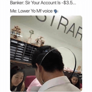 Yo, Quiet, and Voice: Banker: Sir Your Account Is-$3.5  Me: Lower Yo Mf voice Quiet down 😤😂 https://t.co/iS4vWlOsye