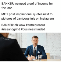 Instagram, Memes, and Wow: BANKER: we need proof of income for  the loan  ME: I post inspirational quotes next to  pictures of Lamborghinis on Instagram  BANKER: oh wow #entrepreneur  #riseandgrind #businessminded  BadJokeBen Bro you sell AdvoCare, you're not on Wall Street. We all need to come together and agree to hate these people.