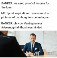 Instagram, Wow, and Entrepreneur: BANKER: we need proof of income for  the loan  ME: I post inspirational quotes next to  pictures of Lamborghinis on Instagram  BANKER: oh wow #entrepreneur  #riseandgrind #businessminded  BadJokeBen Off topic but hilarious 😂😂😂