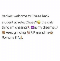 Blackpeopletwitter, Grandma, and Bank: banker: welcome to Chase bank  student athlete: Chase? the only  thing i'm chasing, is my dreams  Skeep grinding 10RIP grandmać  Romans 8:1 <p>RIP grandma💯👵🏻 she grinded 👌🏼🔥 till the end💦😫 (via /r/BlackPeopleTwitter)</p>