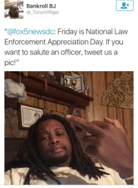 "Blackpeopletwitter, Friday, and Fuck the Police: Bankroll BJ  @_TonyHilfiger  ""@fox5newsdc: Friday is National Law  Enforcement Appreciation Day. If you  want to salute an officer, tweet us a  pic!"" <p>Fuck the police! (via /r/BlackPeopleTwitter)</p>"