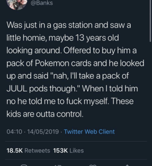 """Homie, Pokemon, and Saw: @Banks  Was just in a gas station and saw a  little homie, maybe 13 years old  looking around. Offered to buy him a  pack of Pokemon cards and he looked  up and said """"nah, I'll take a pack of  JUUL pods though."""" When l told him  no he told me to fuck myself. These  kids are outta control  04:10 14/05/2019 Twitter Web Client  18.5K Retweets 153K Likes Me_irl"""