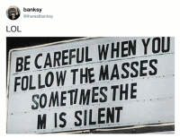 Banksy: banksy  @therealbanksy  LOL  BE CAREFUL WHEN YOU  FOLLOW THE MASSES  SOMETIMES THE  M IS SILENT