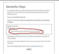 Community, White People, and Black: Banned for 3 Days  Ourcontent monitors have determined that your behavior at Roblox has been in  violation of our Terms of Service. We will terminate your account if you do not  abide by the rules  Revlewed: 11/10/2018 7:59:27 PM  Moderator Note: This content is not appropriate. Hate speech is not permitted  on Roblox.  Reason: Harassment  Offensive ltem  black people should be treated equally to white people.  Please abide by the Roblox Community Guidelines so that Roblox can be fun for  users of all ages.  our account has been disabied for 3 days. You may re activate it ater 11/13/2018  7-59:27 PM  If you wish to appeal, please send an email to appeals@roblox.com  Logout Civil rights leader slammed for promoting anti-segregation laws (1959)