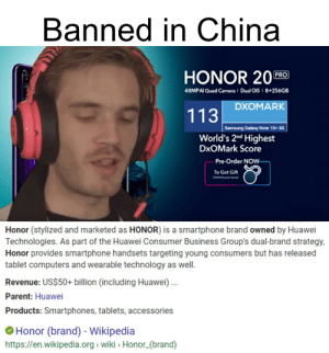 Computers, Tablet, and Wikipedia: Banned in China  HONOR 20  PRO  48MPAI Quad Cameral Dual OIS I 8+256GB  DXOMARK  113  Samsung Galaxy Note 10+ 5G  World's 2nd Highest  DxOMark Score  -Pre-Order NOW  To Get Gift  MONC  Honor (stylized and marketed as HONOR) is a smartphone brand owned by Huawei  Technologies. As part of the Huawei Consumer Business Group's dual-brand strategy,  Honor provides smartphone handsets targeting young consumers but has released  tablet computers and wearable technology as well.  Revenue: US$50+ billion (including Huawei  Parent: Huawei  Products: Smartphones, tablets, accessories  Honor (brand) - Wikipedia  https://en.wikipedia.org wiki Honor(brand) Banned in China