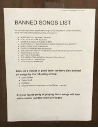 sara bareilles: BANNED SONGS LIST  We, the music department at Lower Merion High School, have hereby banned the following  songs from being performed on any school-owned pianos:  HEART AND SOUL by Hoagy Carmichael  DON'T STOP BELIEVIN' by Journey  CANON IN D (aka PACHELBEL'S CANON)  CHOPSTICKS by IT'S CHOPSTICKS IT DOESN'T MATTER WHO WROTE IT  MARIO THEME SONG by Koji Kondo  RUGRATS THEME by Mark Mothersbaugh  THE PAN-ASIAN PROTOTYPE MOTIVE (Duh-duh-duh-duh dun dun dun dun DAAAH)  PIANO MAN by Billy Joel  LET IT BE by The Beatles  THE ADDAMS FAMILY MUSICAL (See also: Putnam County)  .  .  HALLELUJAH by Leonard Cohen  LOVE SONG by Sara Bareilles  Also, as a matter of good taste, we have also banned  all songs by the following artists:  . Justin Bieber  Taylor Swift  . Coldplay  Anyone who has ever been on the Disney channel  Anyone found guilty of playing these songs will lose  piano and/or practice room privileges.