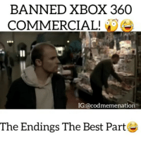 Memes, Xbox, and Angel: BANNED XBOX 360  COMMERCIAL!  IG:@codmemenuation  The Endings The Best Part Tag a friend you played the 360 with😂😂👌FOLLOW @codmemenation for more!😂👌DOUBLE TAP❤🙄 ➖➖➖➖➖➖➖➖➖➖➖➖➖➖➖➖➖✔Credit: Follow my backup @cod_meme_nation 😎 Animal page🐶@animal.angel ➖➖➖➖➖➖➖➖➖➖➖➖➖➖➖ ❤Leave a Like❤ 🗨Or a comment💬 😷hate-self promotion=delete😷 stay classy 🎩and have a nice day 😀👍 ➖➖➖➖➖➖➖➖➖➖➖➖➖➖➖ ⏬ Hasgtags (ignore) ⏬ cod callofduty callofdutymemes kontrolfreeks gfuel game gaming gamingmeme gamer fazerain gamer scuf meme memes dank dankmemes battlefield battlefield1 battlefield4 gta gtav gta5 gtavonline cod4 comedy savage humor