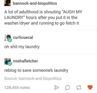 """washer dryer: bannock-and-biopolitics  A lot of adulthood is shouting """"AUGH MY  LAUNDRY"""" hours after you put it in the  washer/dryer and running to go fetch it  curlcuecal  oh shit my laundry  mishafletcher  reblog to save someones laundry  Source: bannock-and-biopolitics  128,455 notes"""