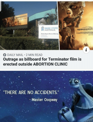 "Lol this absolute mad lad by moistsauces MORE MEMES: BANS  3CHWAFZEN09ER  HAMILTON  TERMINATOR  MARIE STOPES  AUSTRALIA  TERMINATOR  A E &TE  Marle Stopes Bowen Halls Day  IReCOTF  i  DAILY MAIL 2 MIN READ  Outrage as billboard for Terminator film is  erected outside ABORTION CLINIC  ARE NO ACCIDENTS.  ""THERE  ""  Master Oogway Lol this absolute mad lad by moistsauces MORE MEMES"