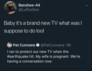 Protect: Banshee-44  @LuffyxGon  Baby it's a brand new TV what was I  suppose to do lool  Pat Cunnane O @PatCunnane · 9h  T ran to protect our new TV when the  #earthquake hit. My wife is pregnant. We're  having a conversation now.