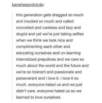 Future, Lazy, and Love: bansheeandclyde:  this generation gets dragged so much  and insulted so much and called  conceited and careless and lazy and  stupid and yet we're just taking selfies  when we think we look nice and  complimenting each other and  educating ourselves and un-learning  internalized prejudices and we care so  much about the world and the future and  we're so tolerant and passionate and  perseverant and i love it. i love it so  much. everyone hated us and we just  didn't care. everyone hated us so we  learned to love ourselves