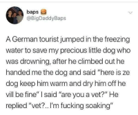 "Fucking, Precious, and Tumblr: baps  @BigDaddyBaps  A German tourist jumped in the freezing  water to save my precious little dog who  was drowning, after he climbed out he  handed me the dog and said ""here is ze  dog keep him warm and dry him off he  vill be fine"" said ""are you a vet?"" He  replied ""vet?.. I'm fucking soaking"" <p><a href=""http://memehumor.net/post/175871052295/tourist-rescue"" class=""tumblr_blog"">memehumor</a>:</p>  <blockquote><p>Tourist Rescue.</p></blockquote>"