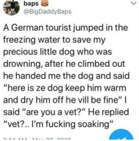 "Dank, Fucking, and Precious: baps  @BigDaddyBaps  A German tourist jumped in the  freezing water to save my  precious little dog who was  drowning, after he climbed out  he handed me the dog and said  ""here is ze dog keep him warm  and dry him off he vill be fine""  said ""are you a vet?"" He replied  ""vet?.. I'm fucking soaking"""