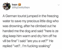 "Fucking, Funny, and Precious: baps  @BigDaddyBaps  A German tourist jumped in the freezing  water to save my precious little dog who  was drowning, after he climbed out he  handed me the dog and said ""here is ze  dog keep nim Warm and dry nim off ne  vill be fine"" I said ""are you a vet?"" He  replied ""vet?.. I'm fucking soaking"" This KILLED me 😂😂"