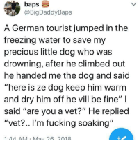 """whitepeopletwitter: VET?: baps  @BigDaddyBaps  A German tourist jumped in the  freezing water to save my  precious little dog who was  drowning, after he climbed out  he handed me the dog and said  """"here is ze dog keep him warm  and dry him off he vill be fine""""  said """"are you a vet?"""" He replied  """"vet?.. I'm fucking soaking""""  1.44AA Ma26 2019 whitepeopletwitter: VET?"""