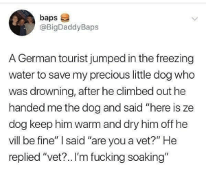 """soaking: baps  @BigDaddyBaps  A German tourist jumped in the freezing  water to save my precious little dog who  was drowning, after he climbed out he  handed me the dog and said """"here is ze  dog keep him warm and dry him off he  vill be fine"""" said """"are you a vet?"""" He  replied """"vet?.. I'm fucking soaking"""""""