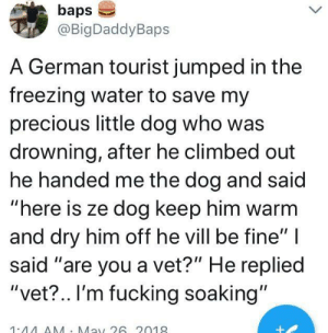 """whitepeopletwitter:VET?: baps  @BigDaddyBaps  A German tourist jumped in the  freezing water to save my  precious little dog who was  drowning, after he climbed out  he handed me the dog and said  """"here is ze dog keep him warm  and dry him off he vill be fine""""  said """"are you a vet?"""" He replied  """"vet?.. I'm fucking soaking""""  1.44AA Ma26 2019 whitepeopletwitter:VET?"""
