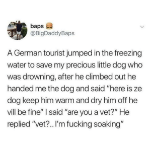 "I hope they vere both okay: baps  @BigDaddyBaps  A German tourist jumped in the freezing  water to save my precious little dog who  was drowning, after he climbed out he  handed me the dog and said ""here is ze  dog keep him warm and dry him off he  vill be fine"" I said ""are you a vet?"" He  replied ""vet?.. I'm fucking soaking"" I hope they vere both okay"