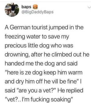 "dry: baps  @BigDaddyBaps  L.  A German tourist jumped in the  freezing water to save my  precious little dog who was  drowning, after he climbed out he  handed me the dog and said  ""here is ze dog keep him warm  and dry him off he vill be fine"" 