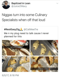 Blackpeopletwitter, Lean, and Quavo: Baptized in Lean  @Juice2Wavy  Niggas turn into some Culinary  Specialists when off that loud  #RestEasyZi9.A @CallMeeTre  Me n my plug need to talk cause I never  planned for this  I gotta stop smokin  Enjoy my brothas  8/5/17, 6:18 PM <p>Call me Quavo Ratatouille (via /r/BlackPeopleTwitter)</p>