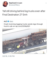 <p>Have you not learned from movies?! (via /r/BlackPeopleTwitter)</p>: Baptized in Lean  @Juice2Wavy  Yall still driving behind log trucks even after  Final Destination 2? Smh  AJC @ajc  Crash involving logging trucks sends logs through  truck's cab on-ajc.com/2GWpEQ1  3/2/18, 3:35 PM <p>Have you not learned from movies?! (via /r/BlackPeopleTwitter)</p>