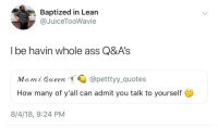 Arguing, Ass, and Blackpeopletwitter: Baptized in Lean  @JuiceTooWavie  I be havin whole ass Q&A's  Mami Queen  @petttyy_quotes  How many of y'all can admit you talk to yourself  8/4/18, 9:24 PM <p>I argue with myself, interview myself, all that shit (via /r/BlackPeopleTwitter)</p>