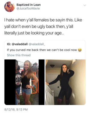 Just let that high school hurt go! by HRMisHere MORE MEMES: Baptized in Lean  @JuiceTooWavie  I hate when y'all females be sayin this. Like  yall don't even be ugly back then, y'all  literally just be looking your age..  IG: @valaddall @valaddall_  If you curved me back then we can't be cool now  Show this thread  IJ  8/12/18, 9:13 PM Just let that high school hurt go! by HRMisHere MORE MEMES