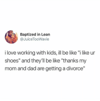 "Be Like, Bored, and Dad: Baptized in Lean  @JuiceTooWavie  i love working with kids, ill be like ""i like ur  shoes"" and they'll be like ""thanks my  mom and dad are getting a divorce"" I am so bored"