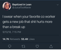 Blackpeopletwitter, Lean, and Shit: Baptized in Lean  @JuiceTooWavie  I swear when your favorite co worker  gets a new job that shit hurts more  than a break up  9/13/18, 7:15 PM  14.7K Retweets 55.4K Likes that's straight up treason (via /r/BlackPeopleTwitter)