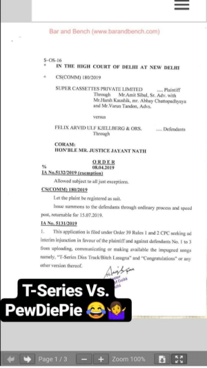 """Tseries issued a lawsuit against pewdiepie and both diss tracks are now banend in India: Bar and Bench (www.barandbench.com)  $-OS-16  IN THE HIGH COURT OF DELHI AT NEW DELHI  +CS(COMM) 180/2019  SUPER CASSETTES PRIVATE LIMITED  ...Plaintiff  Through Mr.Amit Sibal, Sr. Adv. with  Mr.Harsh Kaushik, mr. Abhay Chattopadhyaya  and Mr.Varun Tandon, Advs.  versus  FELIX ARVID ULF KJELLBERG& ORS  Defendants  Through  CORAM:  HON'BLE MR. JUSTICE JAYANT NATH  ORDER  08.04.2019  A No.5132/2019 (exemption  Allowed subject to all just exceptions.  CS(COMM) 180/2019  Let the plaint be registered as suit  Issue summons to the defendants through ordinary process and speed  post, returnable for 15.07.2019  No. 5131/201  . This application is filed under Order 39 Rules 1 and 2 CPC seeking ad  interim injunction in favour of the plaintiff and against defendants No. to3  from uploading, communicating or making available the impugned songs  namely, """"T-Series Diss Track/Bitch Lasagna"""" and """"Congratulations"""" or any  other version thereof  fDelhi  Ihi  ster  T-Series Vs.  PewDiePie  Page 1/3-  +  Zoom 100%  낱뉠 Tseries issued a lawsuit against pewdiepie and both diss tracks are now banend in India"""
