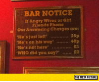 "Friends, Phone, and Tumblr: BAR NOTICE  If Angry Wives or Gizl  Friends Phone  He's just leff.. 25p  He's not here . E1  a Our Answering Charges are:  WHo did you say?£2 <p><a href=""https://epicjohndoe.tumblr.com/post/172668968109/important-bar-notice"" class=""tumblr_blog"">epicjohndoe</a>:</p>  <blockquote><p>Important Bar Notice</p></blockquote>"