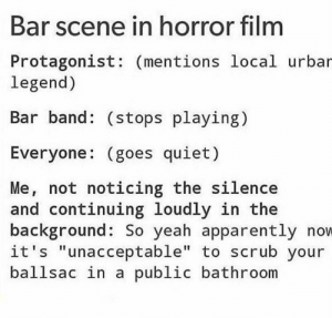 "Apparently, Yeah, and Quiet: Bar scene in horror film  Protagonist: (mentions local urbar  legend)  Bar band: (stops playing)  Everyone: (goes quiet)  Me, not noticing the silence  and continuing loudly in the  background: So yeah apparently now  it's ""unacceptable"" to scrub your  ballsac in a public bathroom ballsac"