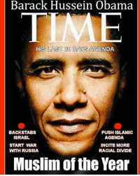 Muslim of the year!: Barack Hussein Obama  TIME  HIS LAST 200 DAYS AGENDA  BACKSTABS  PUSH ISLAMIC  ISRAEL  AGENDA  START WAR  INCITE MORE  WITH RUSSIA  RACIAL DIVIDE  Muslim of the Year Muslim of the year!