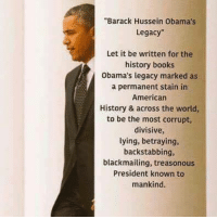 """Books, Memes, and American: """"Barack Hussein Obama's  Legacy""""  Let it be written for the  history books  Obama's legacy marked as  a permanent stain irn  American  History & across the world,  to be the most corrupt,  divisive,  lying, betraying,  backstabbing,  blackmailing, treasonous  President known to  mankind."""