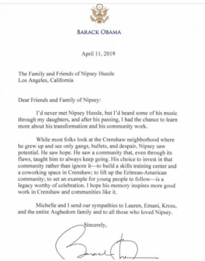 A letter from former President #BarackObama read today at #NipseyHussle's memorial service! #RIPNipseyHussle 🕊🙏 @BarackObama @NipseyHussle https://t.co/ddyrLNAwhj: BARACK OBAMA  April 11, 2019  The Family and Friends of Nipsey Hussle  Los Angeles, California  Dear Friends and Family of Nipsey:  I'd never met Nipsey Hussle, but I'd heard some of his music  through my daughters, and after his passing, I had the chance to learn  more about his transformation and his community work  While most folks look at the Crenshaw neighborhood where  he grew up and see only gangs, bullets, and despair, Nipsey saw  potential. He saw hope. He saw a community that, even through its  flaws, taught him to always keep going. His choice to invest in that  community rather than ignore it-to build a skills training center and  a coworking space in Crenshaw; to lift up the Eritrean-American  community; to set an example for young people to follow-is a  legacy worthy of celebration. I hope his memory inspires more good  work in Crenshaw and communities like it.  Michelle and I send our sympathies to Lauren, Emani, Kross,  and the entire Asghedom family and to all those who loved Nipsey  incerely A letter from former President #BarackObama read today at #NipseyHussle's memorial service! #RIPNipseyHussle 🕊🙏 @BarackObama @NipseyHussle https://t.co/ddyrLNAwhj