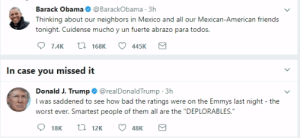 "Presidential vs Buffoon: Barack Obama@BarackObama 3h  Thinking about our neighbors in Mexico and all our Mexican-American friend:s  tonight. Cuide  7.4K 168445K  In case you missed it  Donald J. Trump@realDonaldTrump 3h  I was saddened to see how bad the ratings were on the Emmys last night the  worst ever. Smartest people of them all are the ""DEPLORABLES."" Presidential vs Buffoon"